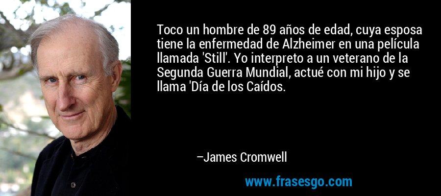 Toco un hombre de 89 años de edad, cuya esposa tiene la enfermedad de Alzheimer en una película llamada 'Still'. Yo interpreto a un veterano de la Segunda Guerra Mundial, actué con mi hijo y se llama 'Día de los Caídos. – James Cromwell