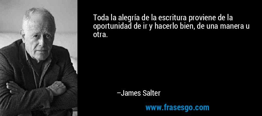Toda la alegría de la escritura proviene de la oportunidad de ir y hacerlo bien, de una manera u otra. – James Salter