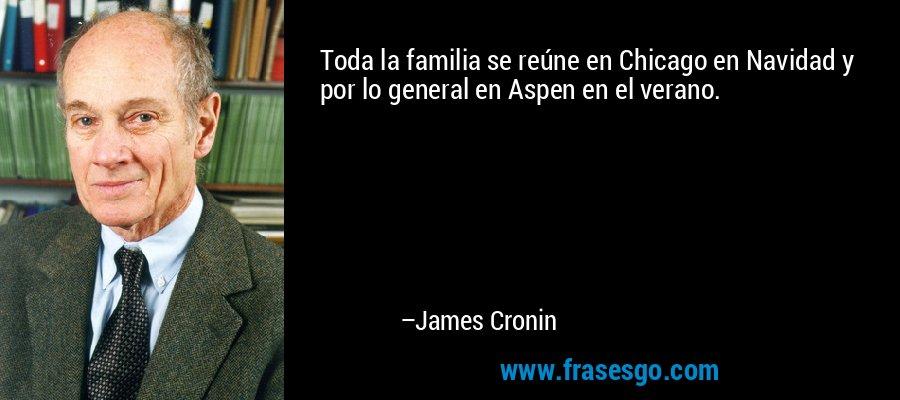Toda la familia se reúne en Chicago en Navidad y por lo general en Aspen en el verano. – James Cronin