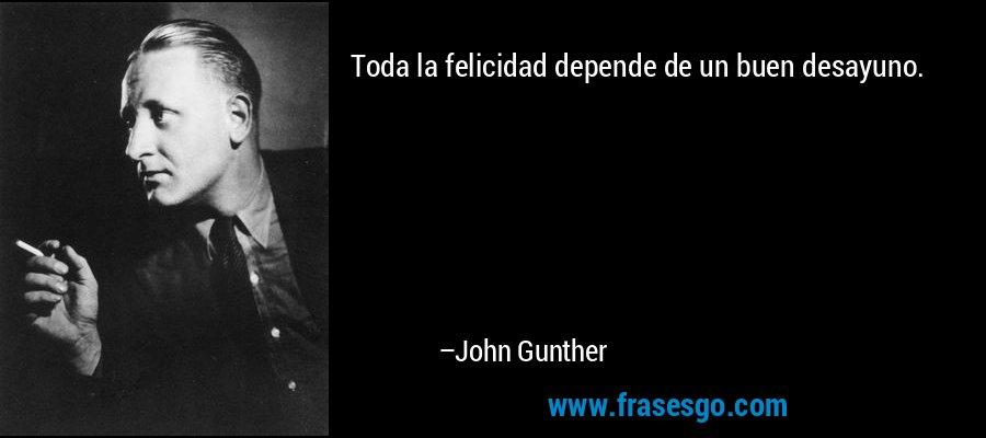 Toda la felicidad depende de un buen desayuno. – John Gunther