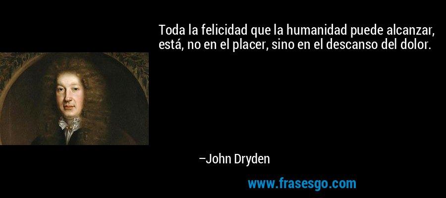 Toda la felicidad que la humanidad puede alcanzar, está, no en el placer, sino en el descanso del dolor. – John Dryden