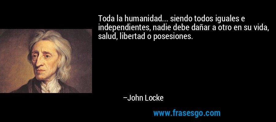 Toda la humanidad... siendo todos iguales e independientes, nadie debe dañar a otro en su vida, salud, libertad o posesiones. – John Locke