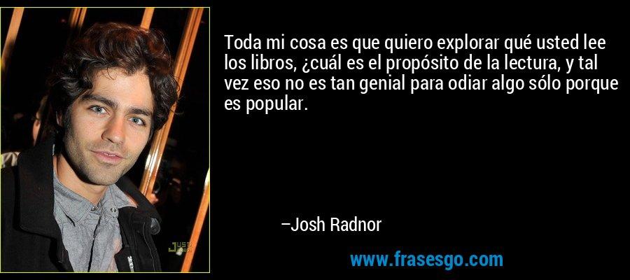 Toda mi cosa es que quiero explorar qué usted lee los libros, ¿cuál es el propósito de la lectura, y tal vez eso no es tan genial para odiar algo sólo porque es popular. – Josh Radnor