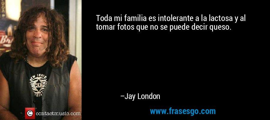 Toda mi familia es intolerante a la lactosa y al tomar fotos que no se puede decir queso. – Jay London