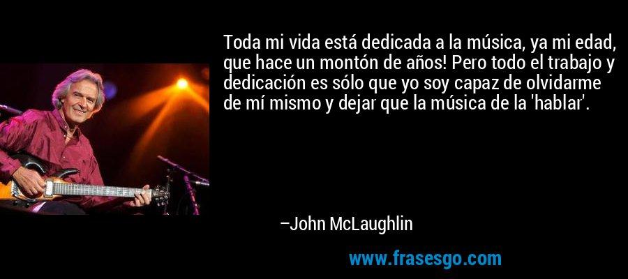 Toda mi vida está dedicada a la música, ya mi edad, que hace un montón de años! Pero todo el trabajo y dedicación es sólo que yo soy capaz de olvidarme de mí mismo y dejar que la música de la 'hablar'. – John McLaughlin
