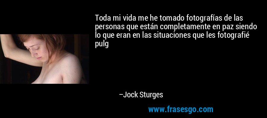 Toda mi vida me he tomado fotografías de las personas que están completamente en paz siendo lo que eran en las situaciones que les fotografié pulg – Jock Sturges