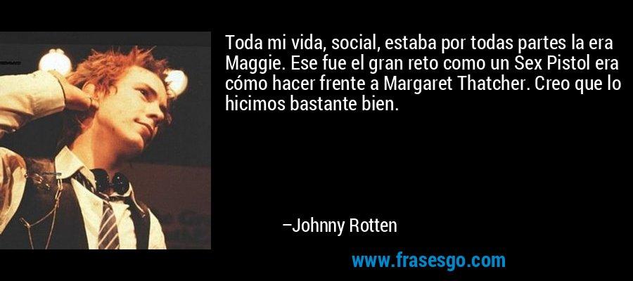 Toda mi vida, social, estaba por todas partes la era Maggie. Ese fue el gran reto como un Sex Pistol era cómo hacer frente a Margaret Thatcher. Creo que lo hicimos bastante bien. – Johnny Rotten
