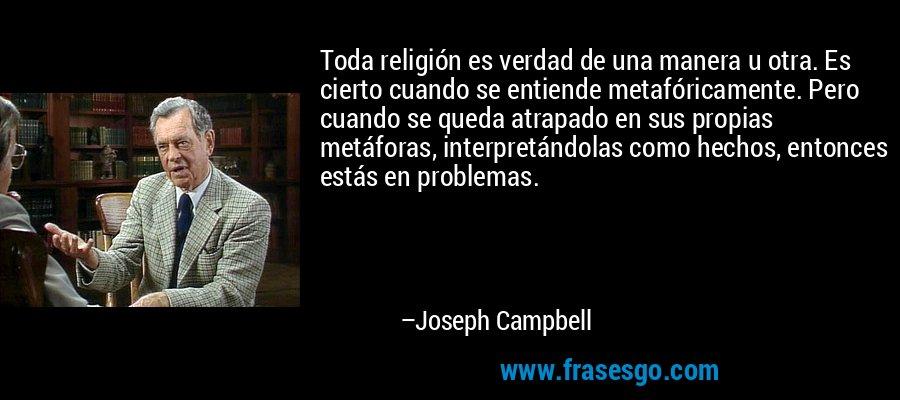 Toda religión es verdad de una manera u otra. Es cierto cuando se entiende metafóricamente. Pero cuando se queda atrapado en sus propias metáforas, interpretándolas como hechos, entonces estás en problemas. – Joseph Campbell