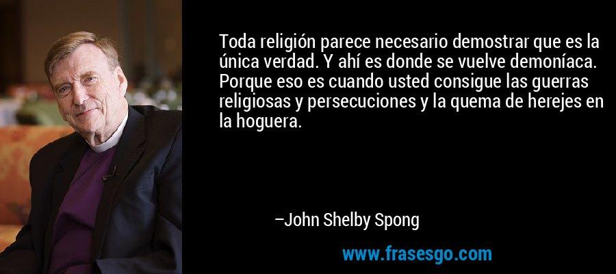 Toda religión parece necesario demostrar que es la única verdad. Y ahí es donde se vuelve demoníaca. Porque eso es cuando usted consigue las guerras religiosas y persecuciones y la quema de herejes en la hoguera. – John Shelby Spong