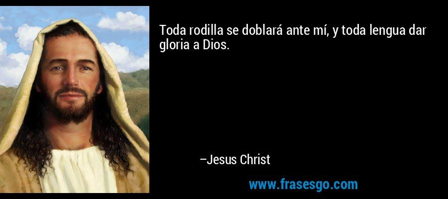 Toda rodilla se doblará ante mí, y toda lengua dar gloria a Dios. – Jesus Christ