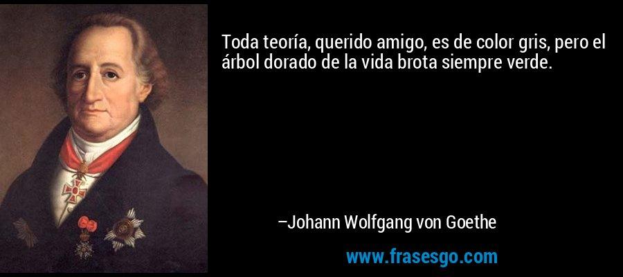 Toda teoría, querido amigo, es de color gris, pero el árbol dorado de la vida brota siempre verde. – Johann Wolfgang von Goethe