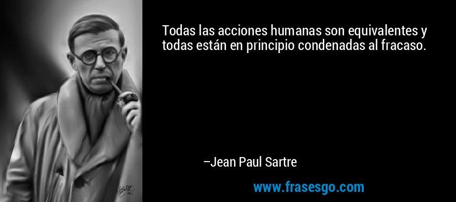 Todas las acciones humanas son equivalentes y todas están en principio condenadas al fracaso. – Jean Paul Sartre