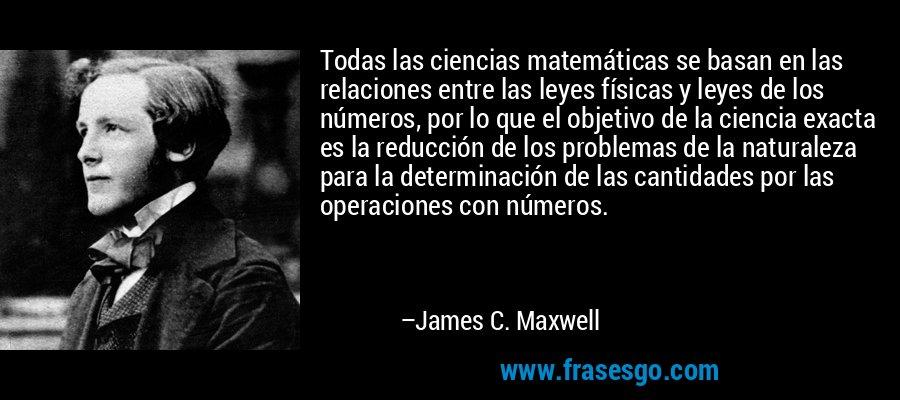 Todas las ciencias matemáticas se basan en las relaciones entre las leyes físicas y leyes de los números, por lo que el objetivo de la ciencia exacta es la reducción de los problemas de la naturaleza para la determinación de las cantidades por las operaciones con números. – James C. Maxwell