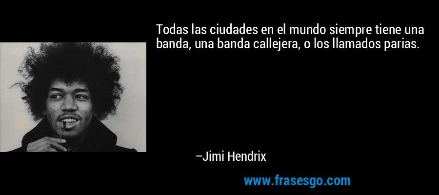 Todas las ciudades en el mundo siempre tiene una banda, una banda callejera, o los llamados parias. – Jimi Hendrix