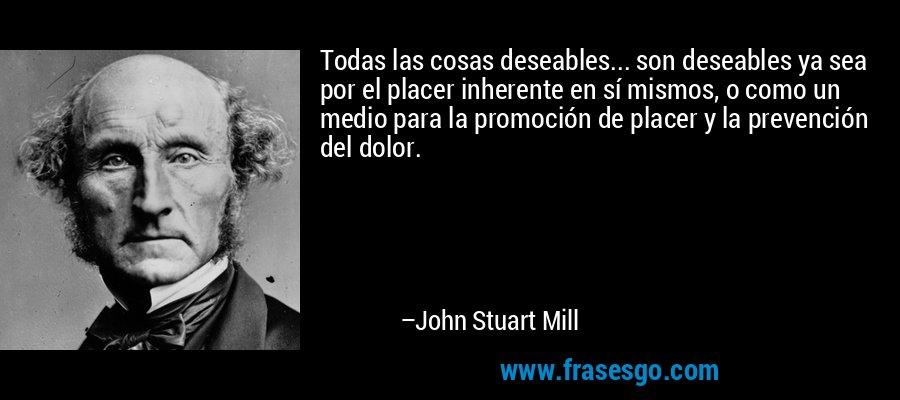 Todas las cosas deseables... son deseables ya sea por el placer inherente en sí mismos, o como un medio para la promoción de placer y la prevención del dolor. – John Stuart Mill