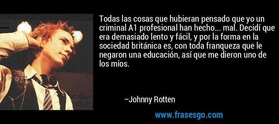 Todas las cosas que hubieran pensado que yo un criminal A1 profesional han hecho... mal. Decidí que era demasiado lento y fácil, y por la forma en la sociedad británica es, con toda franqueza que le negaron una educación, así que me dieron uno de los míos. – Johnny Rotten