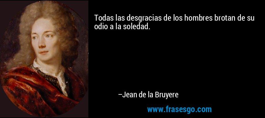 Todas las desgracias de los hombres brotan de su odio a la soledad. – Jean de la Bruyere