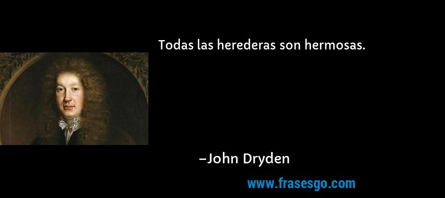 Todas las herederas son hermosas. – John Dryden