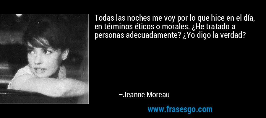Todas las noches me voy por lo que hice en el día, en términos éticos o morales. ¿He tratado a personas adecuadamente? ¿Yo digo la verdad? – Jeanne Moreau