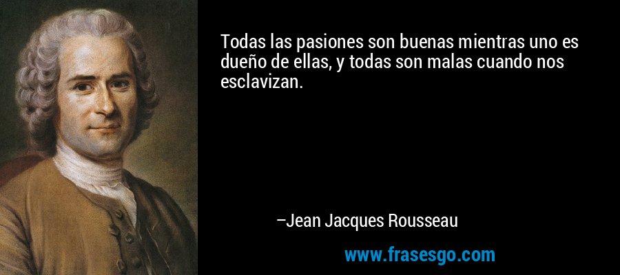 Todas las pasiones son buenas mientras uno es dueño de ellas, y todas son malas cuando nos esclavizan. – Jean Jacques Rousseau