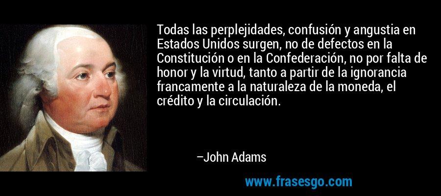Todas las perplejidades, confusión y angustia en Estados Unidos surgen, no de defectos en la Constitución o en la Confederación, no por falta de honor y la virtud, tanto a partir de la ignorancia francamente a la naturaleza de la moneda, el crédito y la circulación. – John Adams