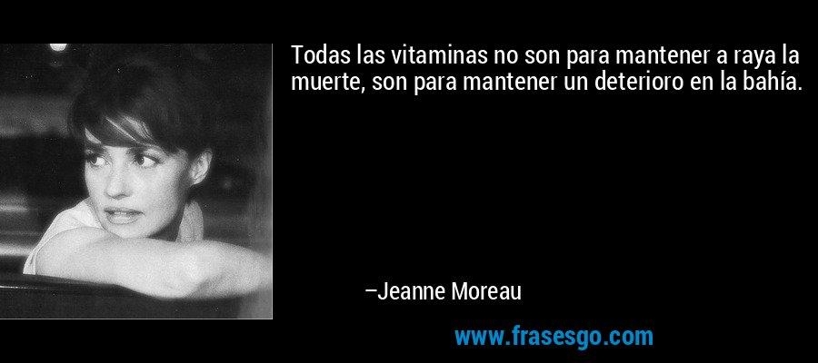 Todas las vitaminas no son para mantener a raya la muerte, son para mantener un deterioro en la bahía. – Jeanne Moreau