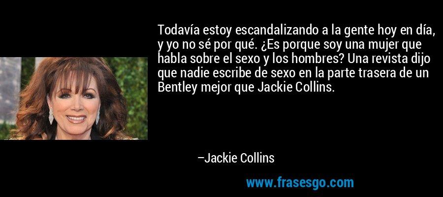 Todavía estoy escandalizando a la gente hoy en día, y yo no sé por qué. ¿Es porque soy una mujer que habla sobre el sexo y los hombres? Una revista dijo que nadie escribe de sexo en la parte trasera de un Bentley mejor que Jackie Collins. – Jackie Collins