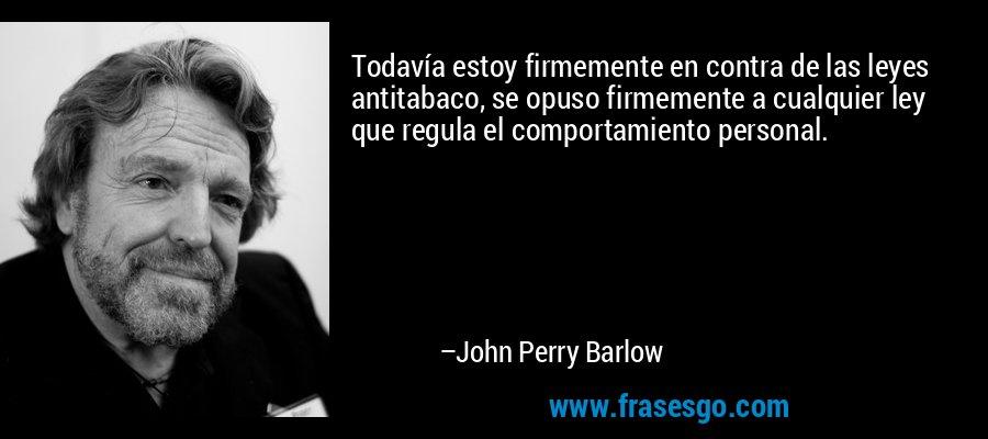 Todavía estoy firmemente en contra de las leyes antitabaco, se opuso firmemente a cualquier ley que regula el comportamiento personal. – John Perry Barlow