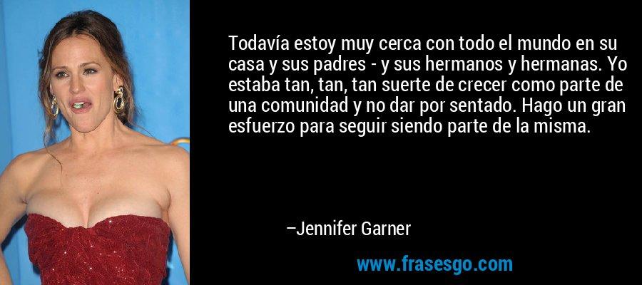 Todavía estoy muy cerca con todo el mundo en su casa y sus padres - y sus hermanos y hermanas. Yo estaba tan, tan, tan suerte de crecer como parte de una comunidad y no dar por sentado. Hago un gran esfuerzo para seguir siendo parte de la misma. – Jennifer Garner