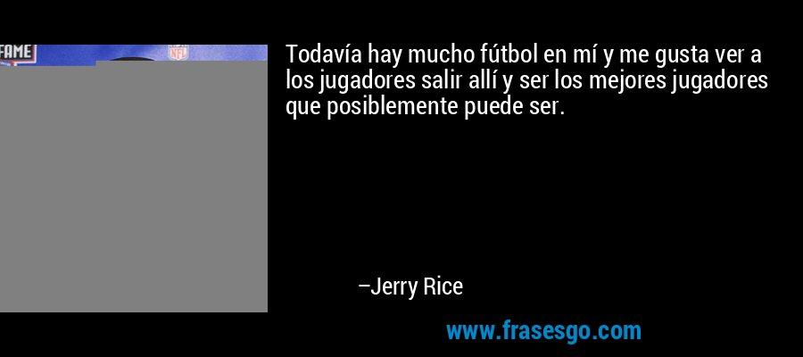 Todavía hay mucho fútbol en mí y me gusta ver a los jugadores salir allí y ser los mejores jugadores que posiblemente puede ser. – Jerry Rice