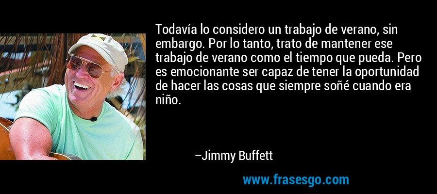Todavía lo considero un trabajo de verano, sin embargo. Por lo tanto, trato de mantener ese trabajo de verano como el tiempo que pueda. Pero es emocionante ser capaz de tener la oportunidad de hacer las cosas que siempre soñé cuando era niño. – Jimmy Buffett