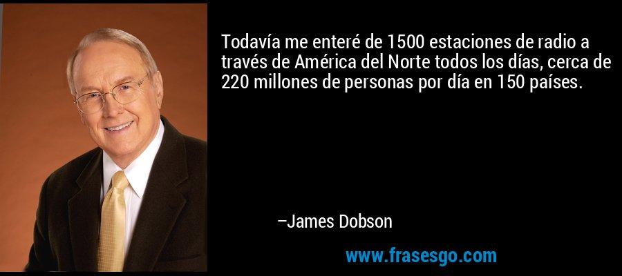 Todavía me enteré de 1500 estaciones de radio a través de América del Norte todos los días, cerca de 220 millones de personas por día en 150 países. – James Dobson