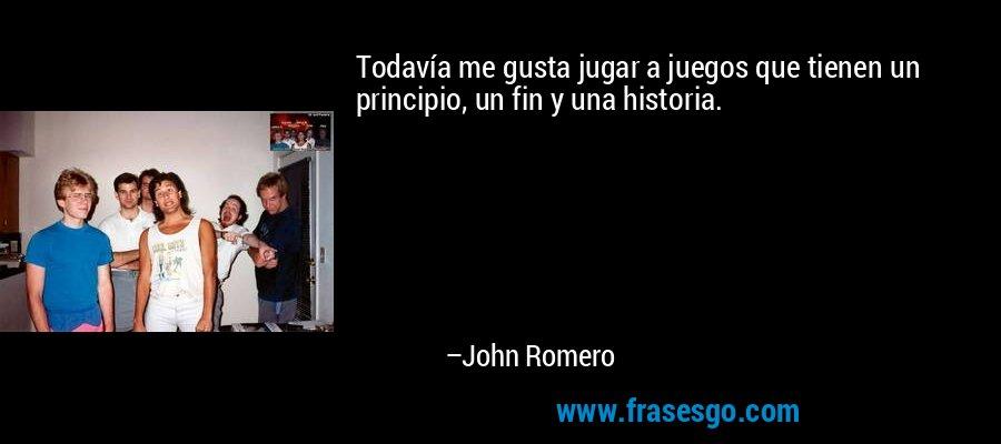 Todavía me gusta jugar a juegos que tienen un principio, un fin y una historia. – John Romero