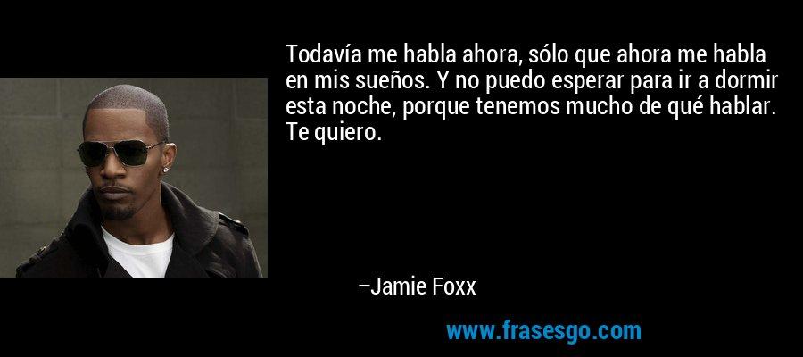Todavía me habla ahora, sólo que ahora me habla en mis sueños. Y no puedo esperar para ir a dormir esta noche, porque tenemos mucho de qué hablar. Te quiero. – Jamie Foxx