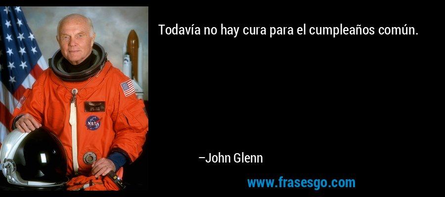 Todavía no hay cura para el cumpleaños común. – John Glenn