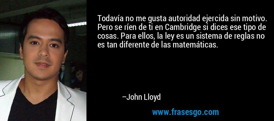 Todavía no me gusta autoridad ejercida sin motivo. Pero se ríen de ti en Cambridge si dices ese tipo de cosas. Para ellos, la ley es un sistema de reglas no es tan diferente de las matemáticas. – John Lloyd