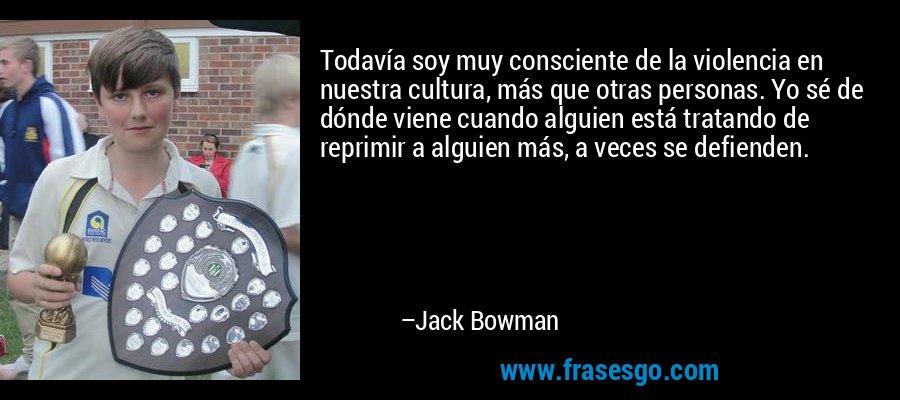 Todavía soy muy consciente de la violencia en nuestra cultura, más que otras personas. Yo sé de dónde viene cuando alguien está tratando de reprimir a alguien más, a veces se defienden. – Jack Bowman