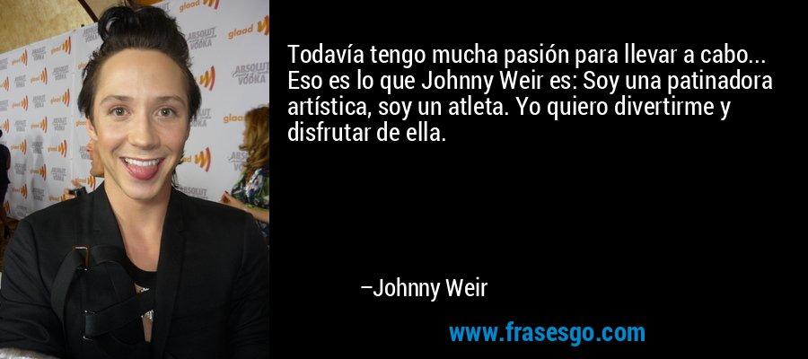 Todavía tengo mucha pasión para llevar a cabo... Eso es lo que Johnny Weir es: Soy una patinadora artística, soy un atleta. Yo quiero divertirme y disfrutar de ella. – Johnny Weir