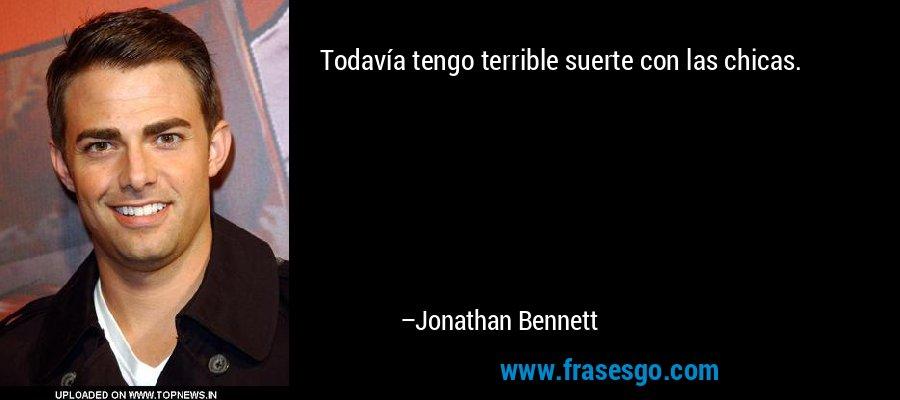 Todavía tengo terrible suerte con las chicas. – Jonathan Bennett