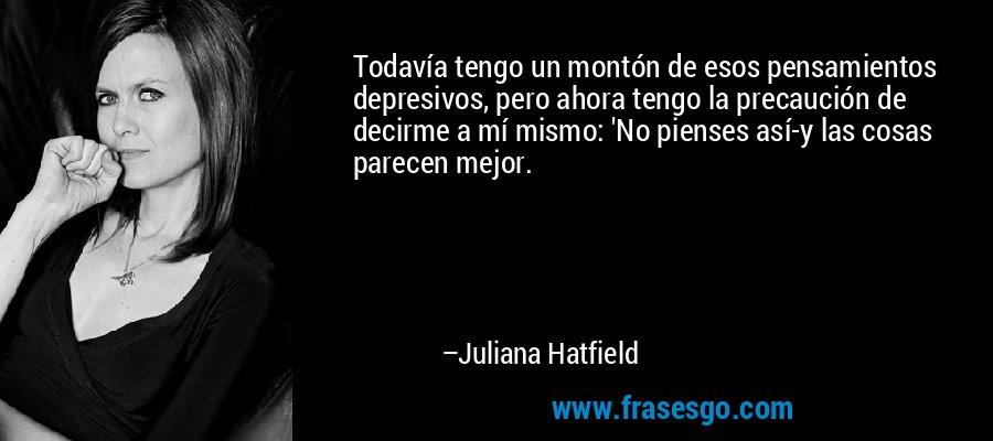 Todavía tengo un montón de esos pensamientos depresivos, pero ahora tengo la precaución de decirme a mí mismo: 'No pienses así-y las cosas parecen mejor. – Juliana Hatfield