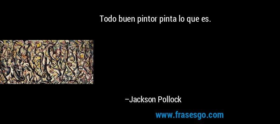Todo buen pintor pinta lo que es. – Jackson Pollock