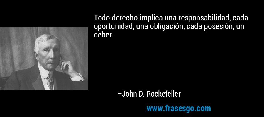 Todo derecho implica una responsabilidad, cada oportunidad, una obligación, cada posesión, un deber. – John D. Rockefeller