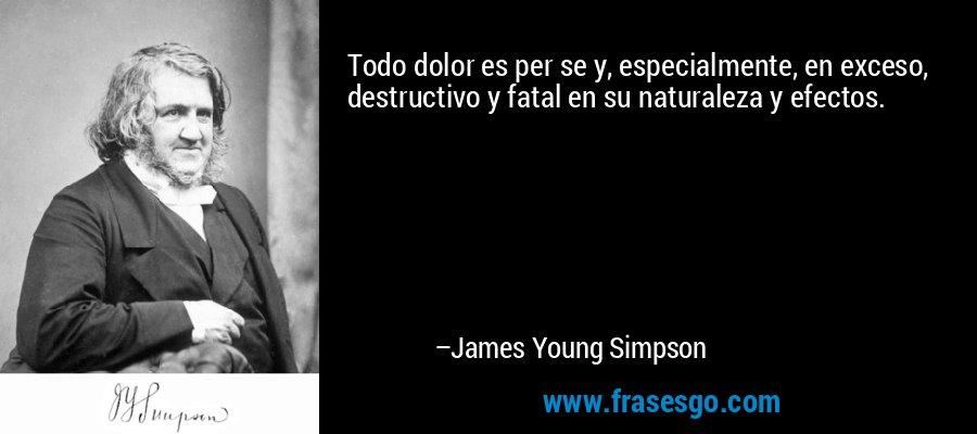 Todo dolor es per se y, especialmente, en exceso, destructivo y fatal en su naturaleza y efectos. – James Young Simpson