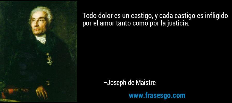Todo dolor es un castigo, y cada castigo es infligido por el amor tanto como por la justicia. – Joseph de Maistre