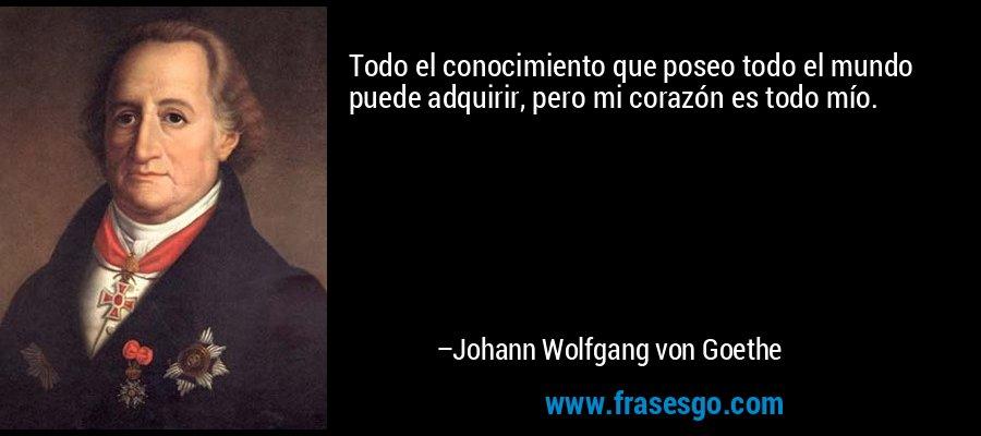 Todo el conocimiento que poseo todo el mundo puede adquirir, pero mi corazón es todo mío. – Johann Wolfgang von Goethe