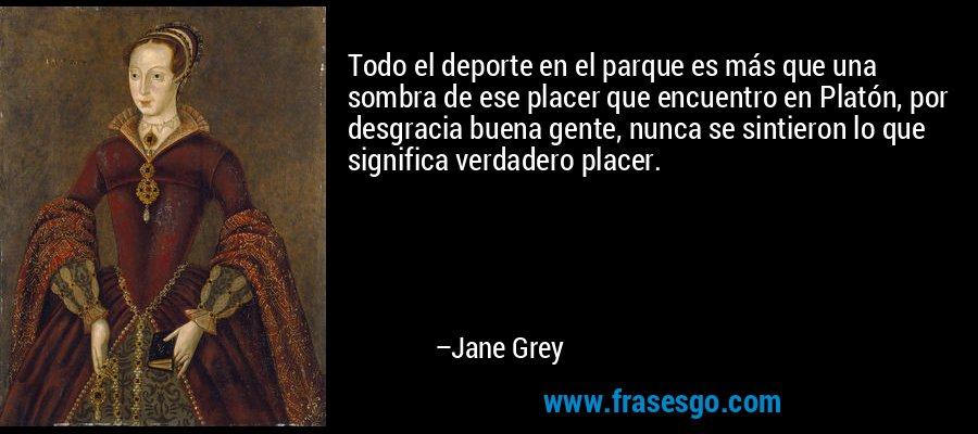 Todo el deporte en el parque es más que una sombra de ese placer que encuentro en Platón, por desgracia buena gente, nunca se sintieron lo que significa verdadero placer. – Jane Grey