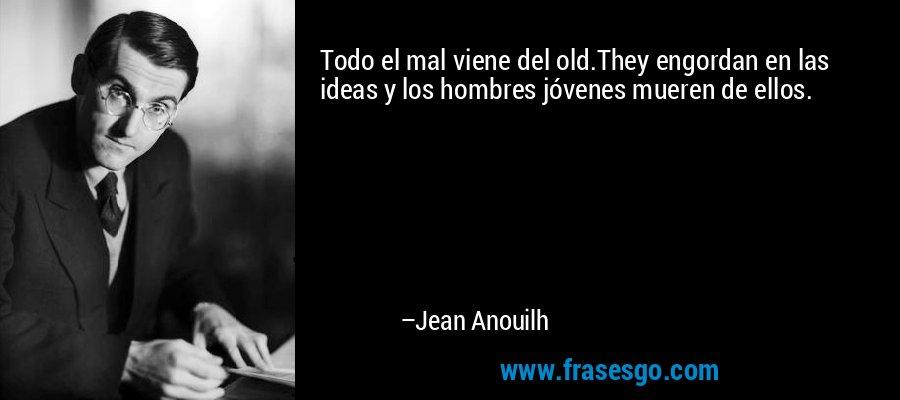 Todo el mal viene del old.They engordan en las ideas y los hombres jóvenes mueren de ellos. – Jean Anouilh