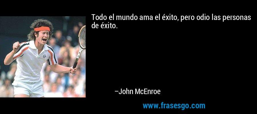 Todo el mundo ama el éxito, pero odio las personas de éxito. – John McEnroe