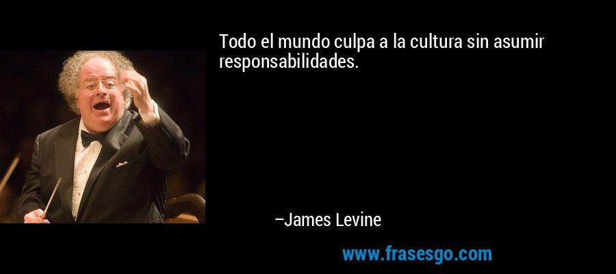 Todo el mundo culpa a la cultura sin asumir responsabilidades. – James Levine