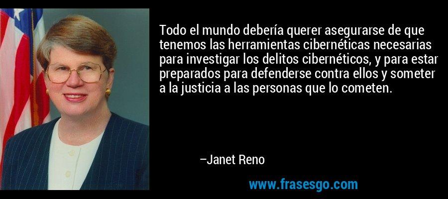 Todo el mundo debería querer asegurarse de que tenemos las herramientas cibernéticas necesarias para investigar los delitos cibernéticos, y para estar preparados para defenderse contra ellos y someter a la justicia a las personas que lo cometen. – Janet Reno